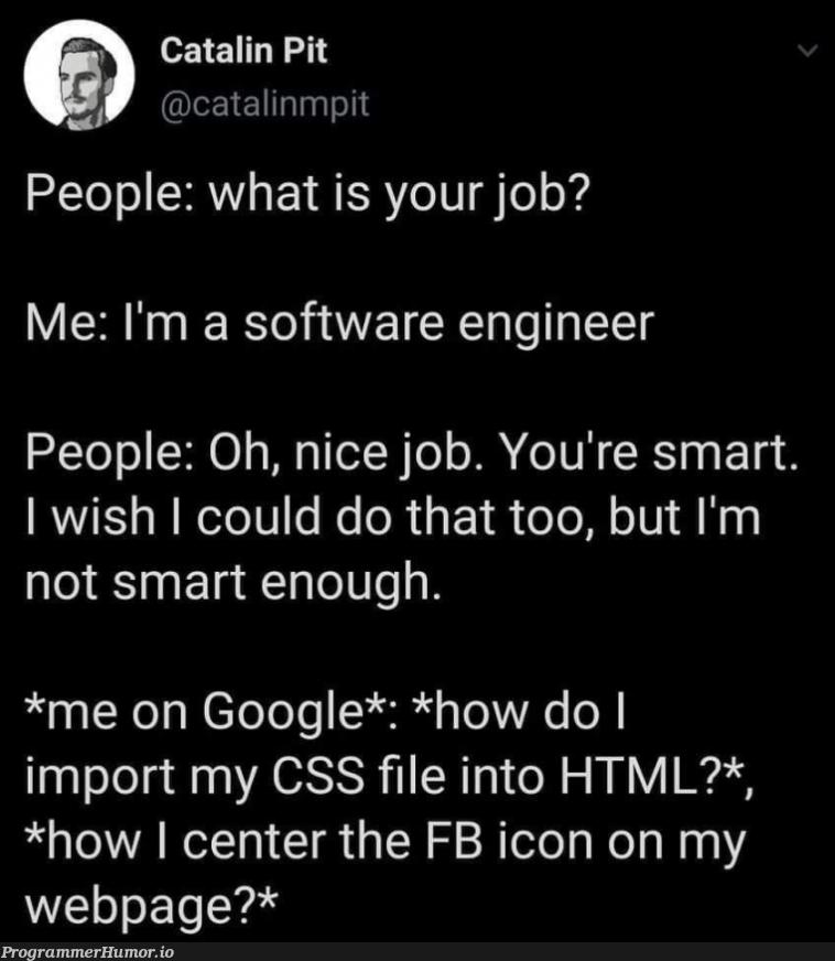 I'm a software developer. | developer-memes, html-memes, css-memes, software-memes, software developer-memes, web-memes, engineer-memes, software engineer-memes, google-memes, ML-memes, cs-memes | ProgrammerHumor.io