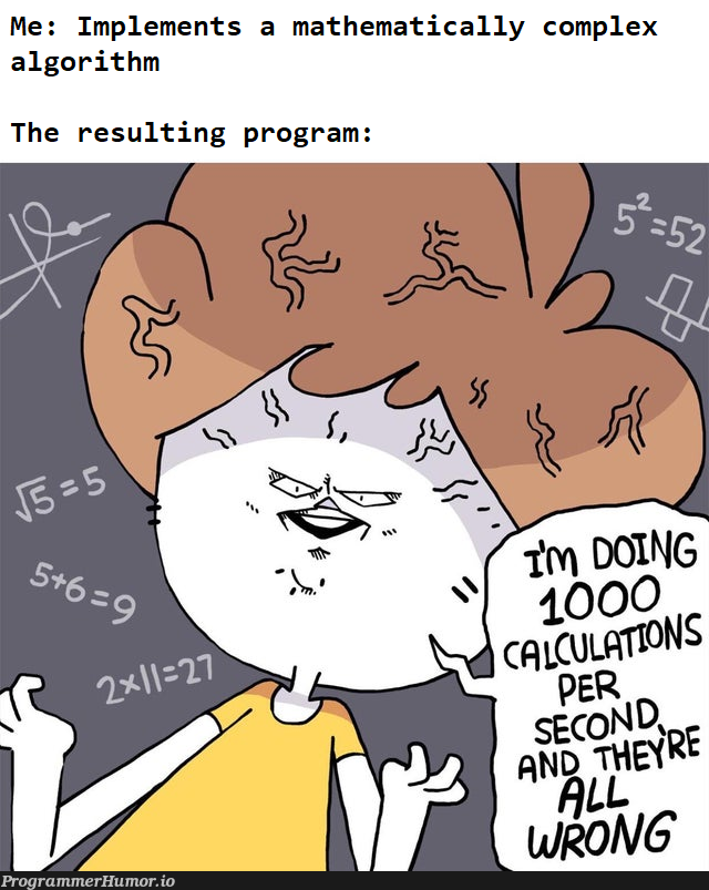 The worst part is figuring out that the equations are implemented correctly, just not the way I apply them (also fuck the Σ notation)   program-memes, algorithm-memes   ProgrammerHumor.io