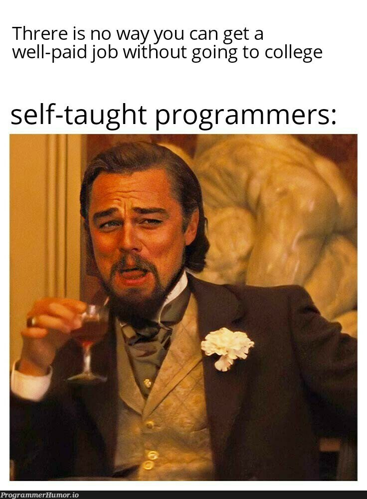 Nothing wrong in going to college though   programmer-memes, program-memes   ProgrammerHumor.io