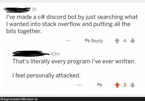 I thought that's how every project/program is built... | stack-memes, stack overflow-memes, program-memes, discord-memes, search-memes, overflow-memes, c#-memes, bot-memes | ProgrammerHumor.io