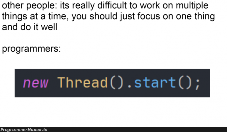 What would we do without multithreading... | programmer-memes, program-memes, threading-memes, multithreading-memes, IT-memes | ProgrammerHumor.io