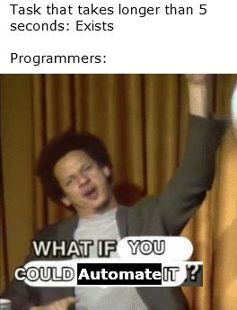 It usually takes longer to write the automation code too [OC]   programmer-memes, code-memes, program-memes, IT-memes   ProgrammerHumor.io
