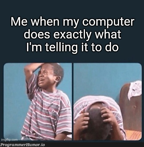 Why computer no do what think ???   computer-memes, IT-memes   ProgrammerHumor.io