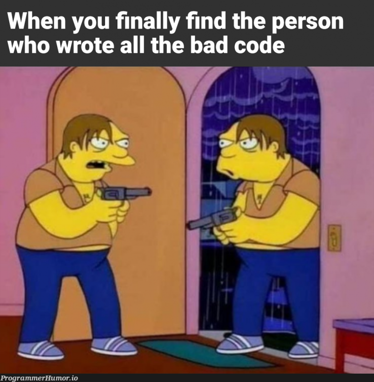 All the time   code-memes, bad code-memes   ProgrammerHumor.io