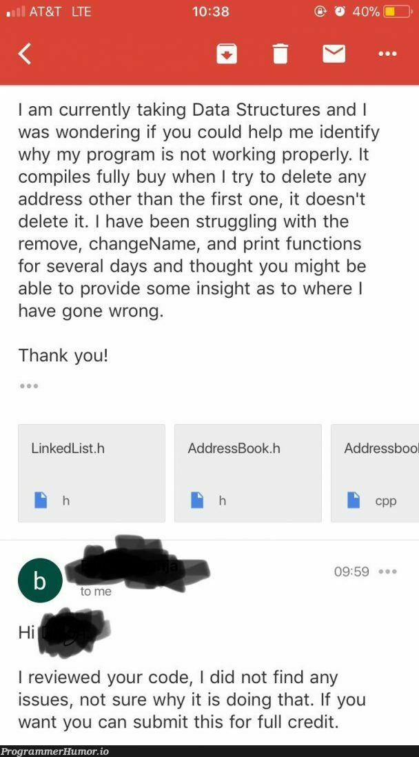I've been working on my final project for my data structures class and having some issues, I emailed my professor for help. | code-memes, program-memes, try-memes, data structures-memes, data-memes, list-memes, function-memes, class-memes, perl-memes, email-memes, IT-memes, ide-memes | ProgrammerHumor.io