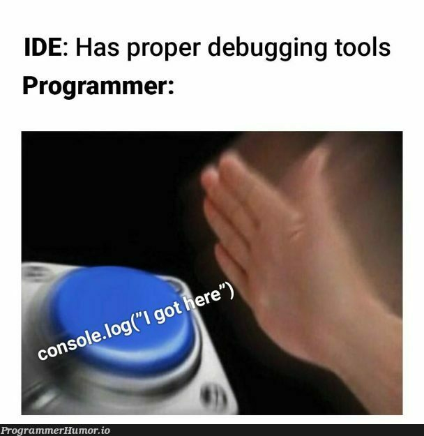 If it works it works. Who needs debugging tools?? | programmer-memes, program-memes, debugging-memes, bug-memes, debug-memes, IT-memes, ide-memes | ProgrammerHumor.io