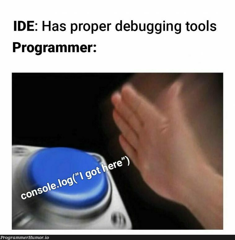If it works it works. Who needs debugging tools??   programmer-memes, program-memes, debugging-memes, bug-memes, debug-memes, IT-memes, ide-memes   ProgrammerHumor.io